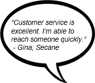 """Customer service is excellent. I'm able to reach someone quickly."" - Gina, Secane"