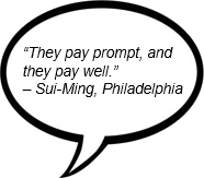 """They pay prompt, and they pay well."" – Sui-Ming, Philadelphia"