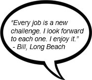 """Every job is a new challenge. I look forward to each one. I enjoy it.""  - Bill, Long Beach"