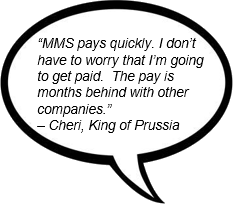 """MMS pays quickly. I don't have to worry that I'm going to get paid.  The pay is months behind with other companies."" – Cheri, King of Prussia"